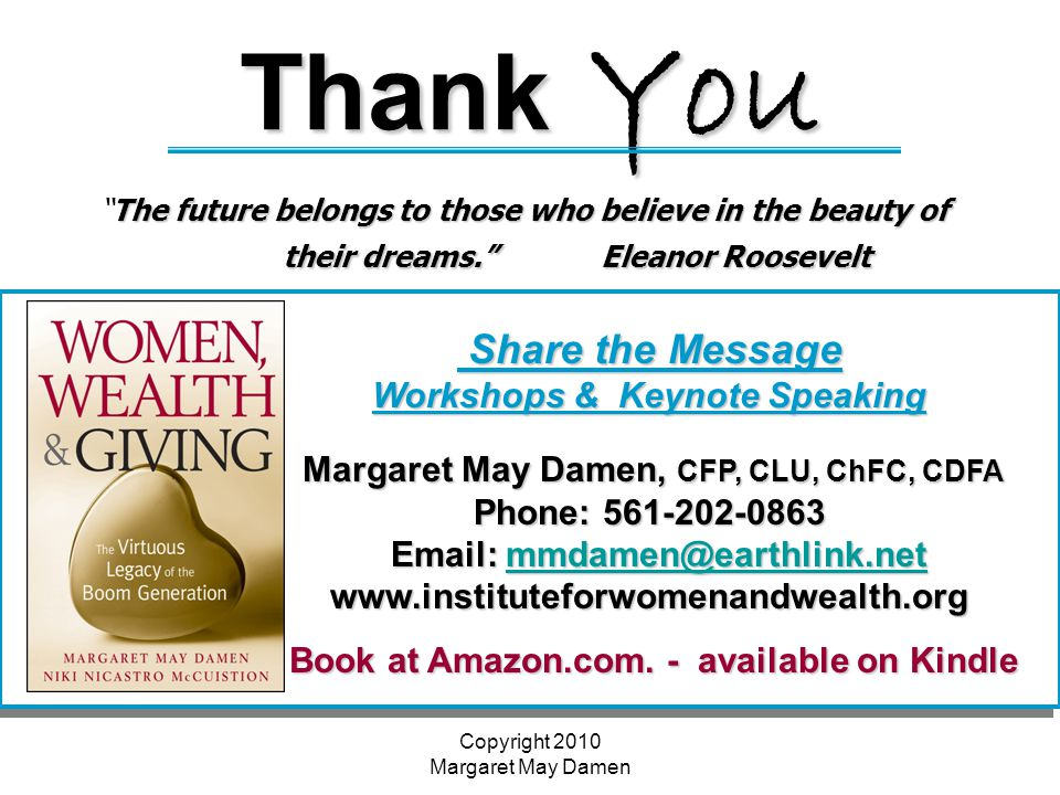 Copyright 2010 Margaret May Damen Thank You The future belongs to those who believe in the beauty of their dreams. Eleanor Roosevelt The future belongs to those who believe in the beauty of their dreams. Eleanor Roosevelt Share the Message Share the Message Workshops & Keynote Speaking Margaret May Damen, CFP, CLU, ChFC, CDFA Margaret May Damen, CFP, CLU, ChFC, CDFA Phone: 561-202-0863 Email: mmdamen@earthlink.net Email: mmdamen@earthlink.netmmdamen@earthlink.net www.instituteforwomenandwealth.org Book at Amazon.com.