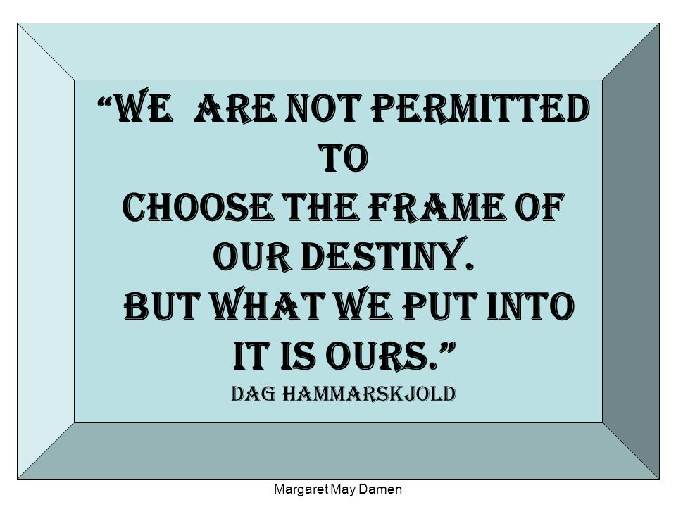 Copyright 2010 Margaret May Damen We are Not Permitted to choose the frame of our destiny.