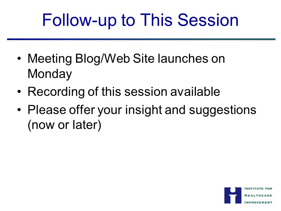 Follow-up to This Session Meeting Blog/Web Site launches on Monday Recording of this session available Please offer your insight and suggestions (now or later)