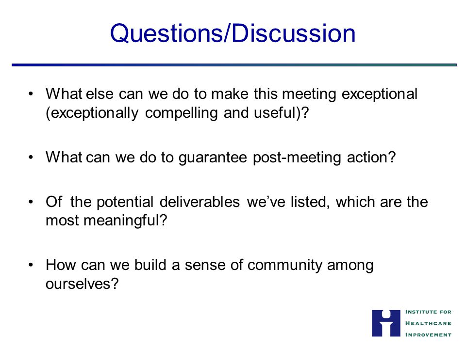 Questions/Discussion What else can we do to make this meeting exceptional (exceptionally compelling and useful).
