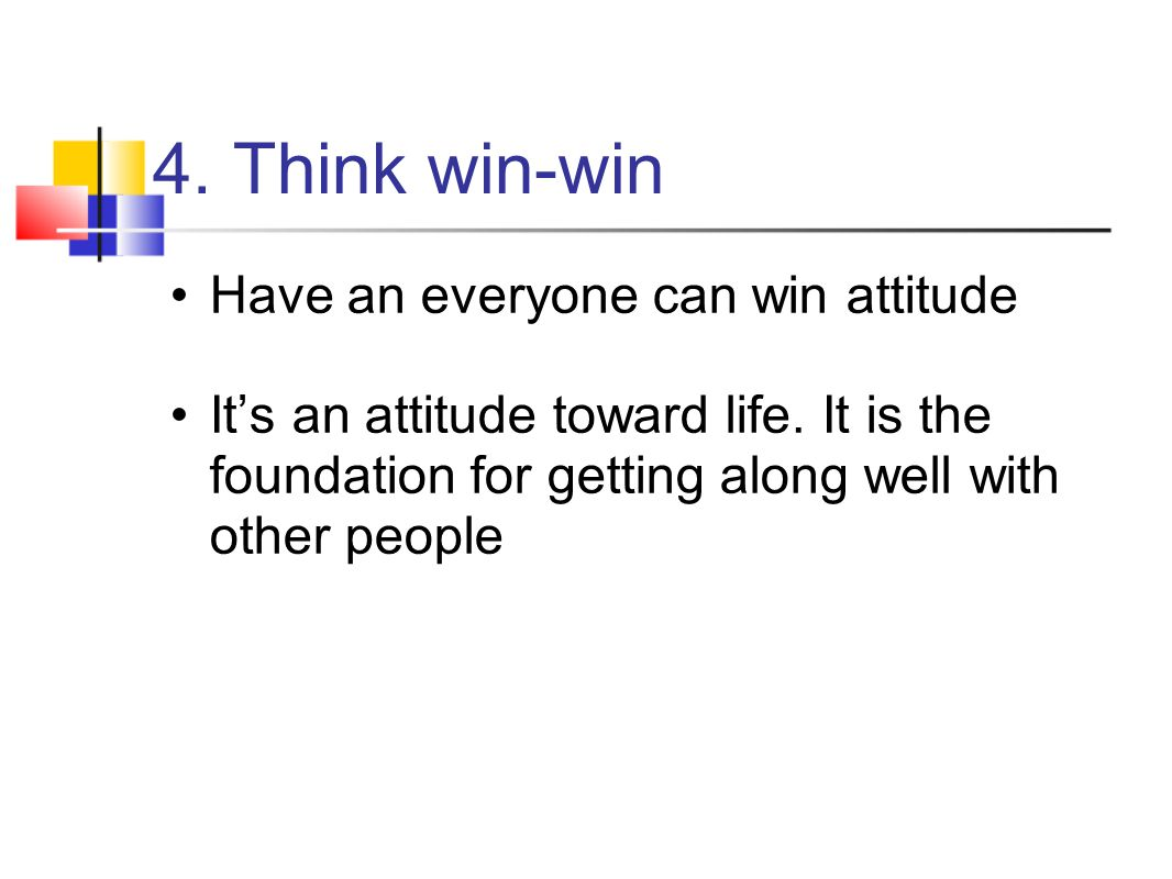 4. Think win-win Have an everyone can win attitude It's an attitude toward life. It is the foundation for getting along well with other people