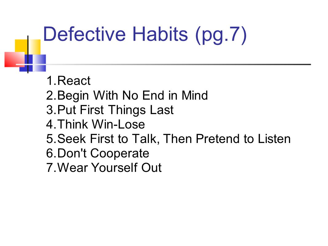 Defective Habits (pg.7) 1.React 2.Begin With No End in Mind 3.Put First Things Last 4.Think Win-Lose 5.Seek First to Talk, Then Pretend to Listen 6.Do