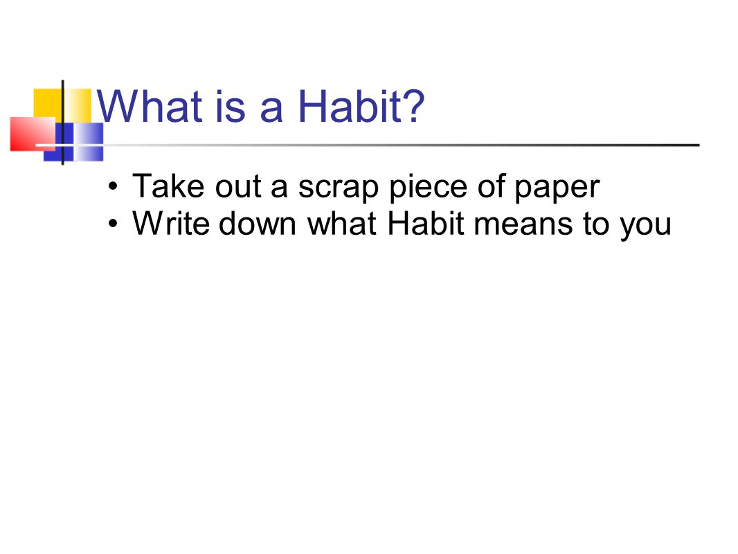 What is a Habit? Take out a scrap piece of paper Write down what Habit means to you