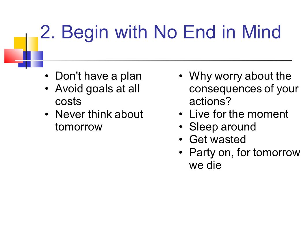 2. Begin with No End in Mind Don't have a plan Avoid goals at all costs Never think about tomorrow Why worry about the consequences of your actions? L