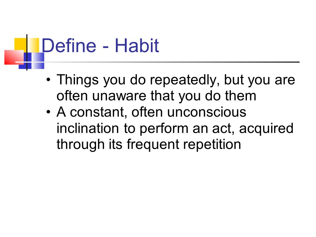 Habits can make you or break you Good habits can help you be successful o Do homework-get good grades-go to college of choice Bad habits can detract from your success o Don't do homework, get bad grades, don't go to college of choice Some habits just are o These don't help you or hurt you.