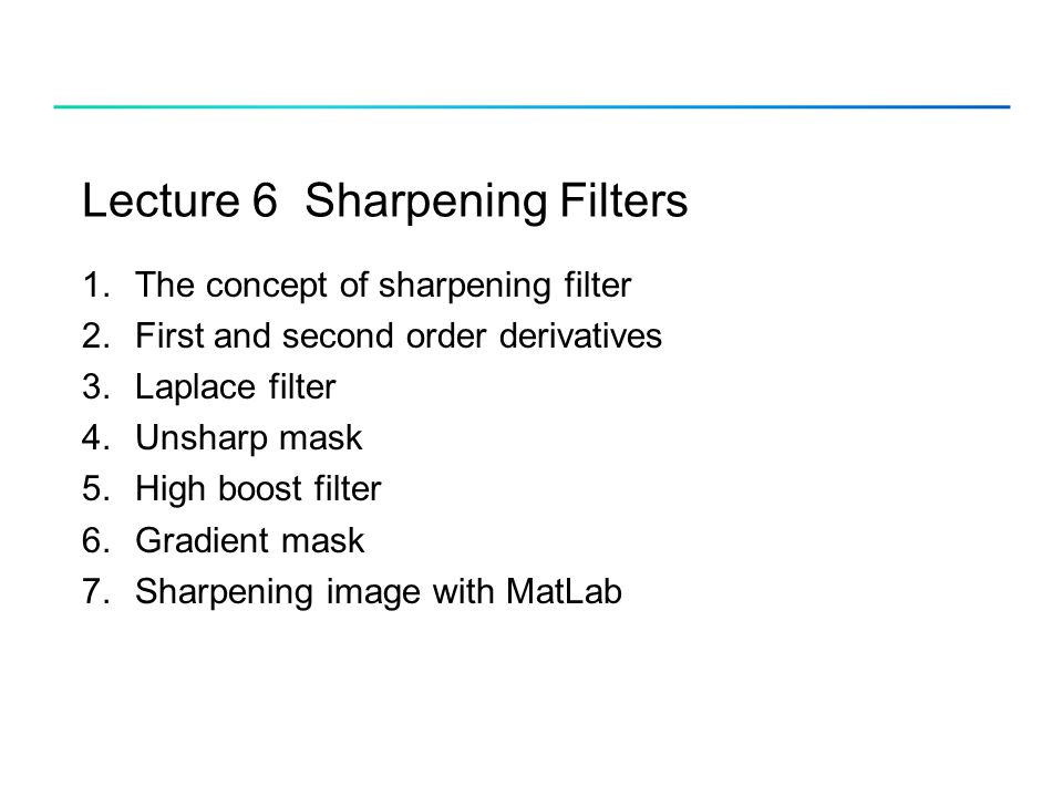 Lecture 6 Sharpening Filters 1.The concept of sharpening filter 2.First and second order derivatives 3.Laplace filter 4.Unsharp mask 5.High boost filt
