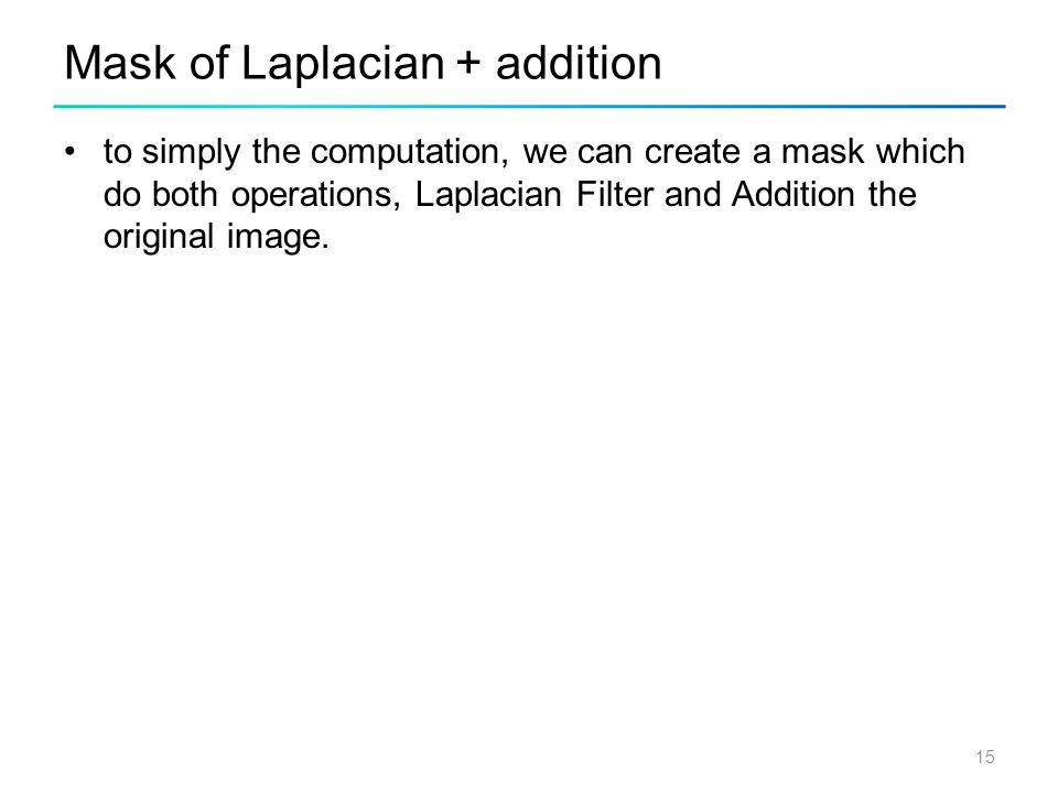 15 Mask of Laplacian + addition to simply the computation, we can create a mask which do both operations, Laplacian Filter and Addition the original i
