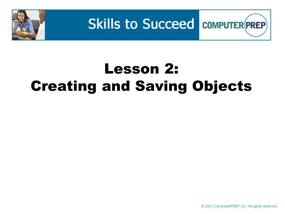 © 2001 ComputerPREP, Inc. All rights reserved. Lesson 2: Creating and Saving Objects