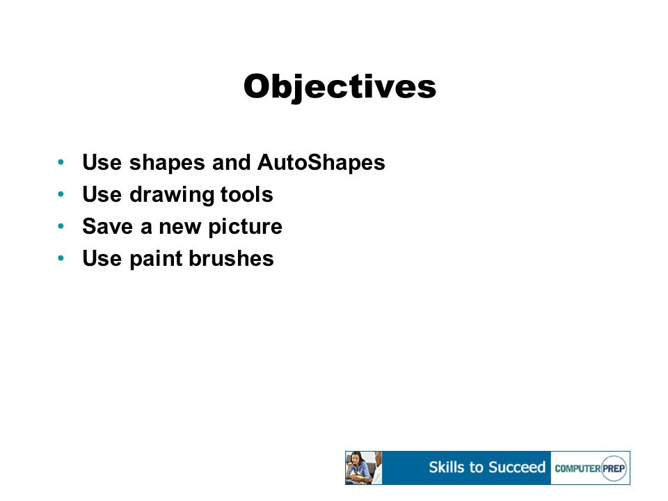 Objectives Use shapes and AutoShapes Use drawing tools Save a new picture Use paint brushes