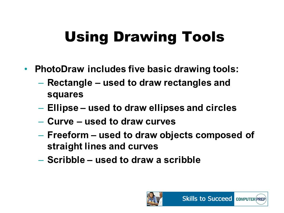 Using Drawing Tools PhotoDraw includes five basic drawing tools: –Rectangle – used to draw rectangles and squares –Ellipse – used to draw ellipses and circles –Curve – used to draw curves –Freeform – used to draw objects composed of straight lines and curves –Scribble – used to draw a scribble