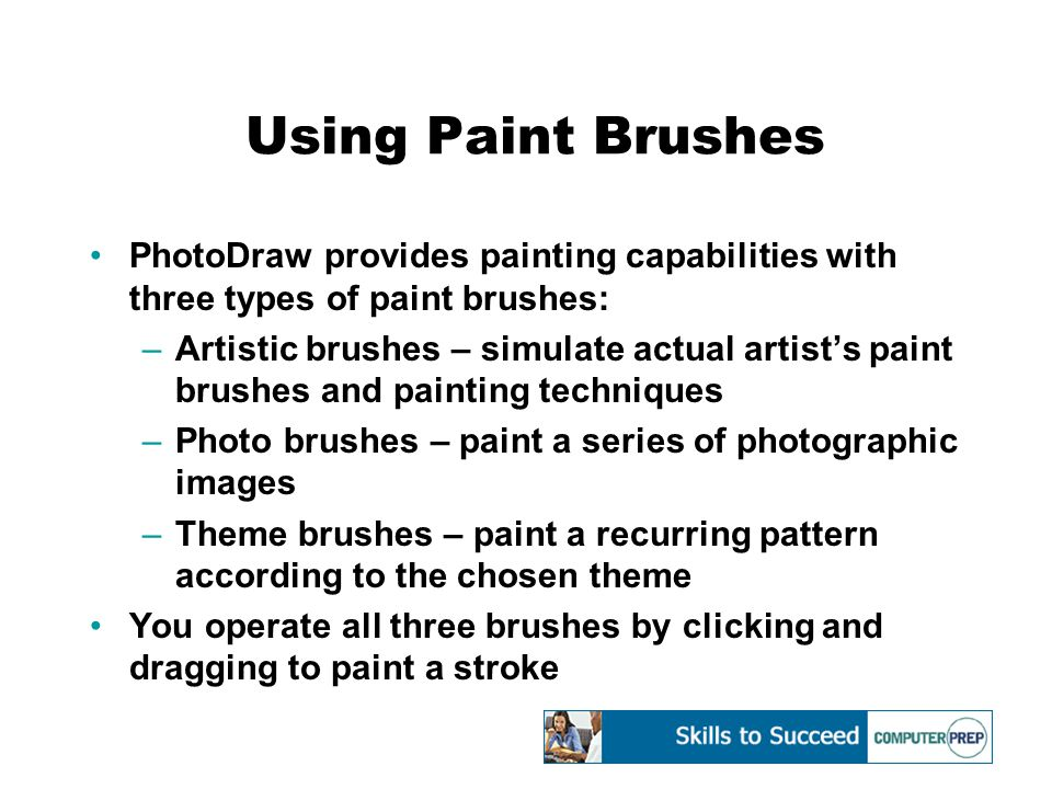 Using Paint Brushes PhotoDraw provides painting capabilities with three types of paint brushes: –Artistic brushes – simulate actual artist's paint brushes and painting techniques –Photo brushes – paint a series of photographic images –Theme brushes – paint a recurring pattern according to the chosen theme You operate all three brushes by clicking and dragging to paint a stroke