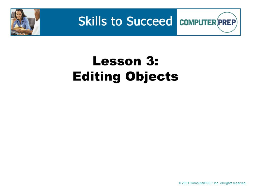 © 2001 ComputerPREP, Inc. All rights reserved. Lesson 3: Editing Objects