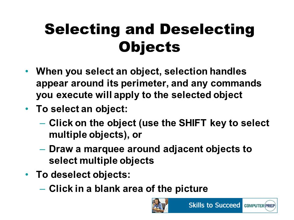 Selecting and Deselecting Objects When you select an object, selection handles appear around its perimeter, and any commands you execute will apply to