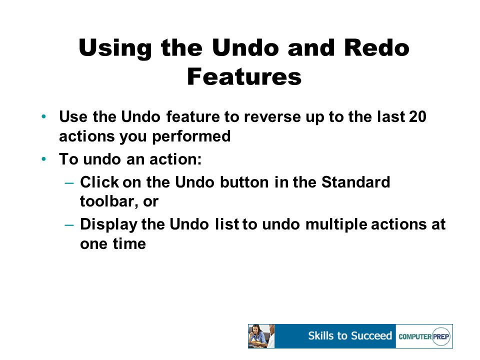 Using the Undo and Redo Features Use the Undo feature to reverse up to the last 20 actions you performed To undo an action: –Click on the Undo button in the Standard toolbar, or –Display the Undo list to undo multiple actions at one time