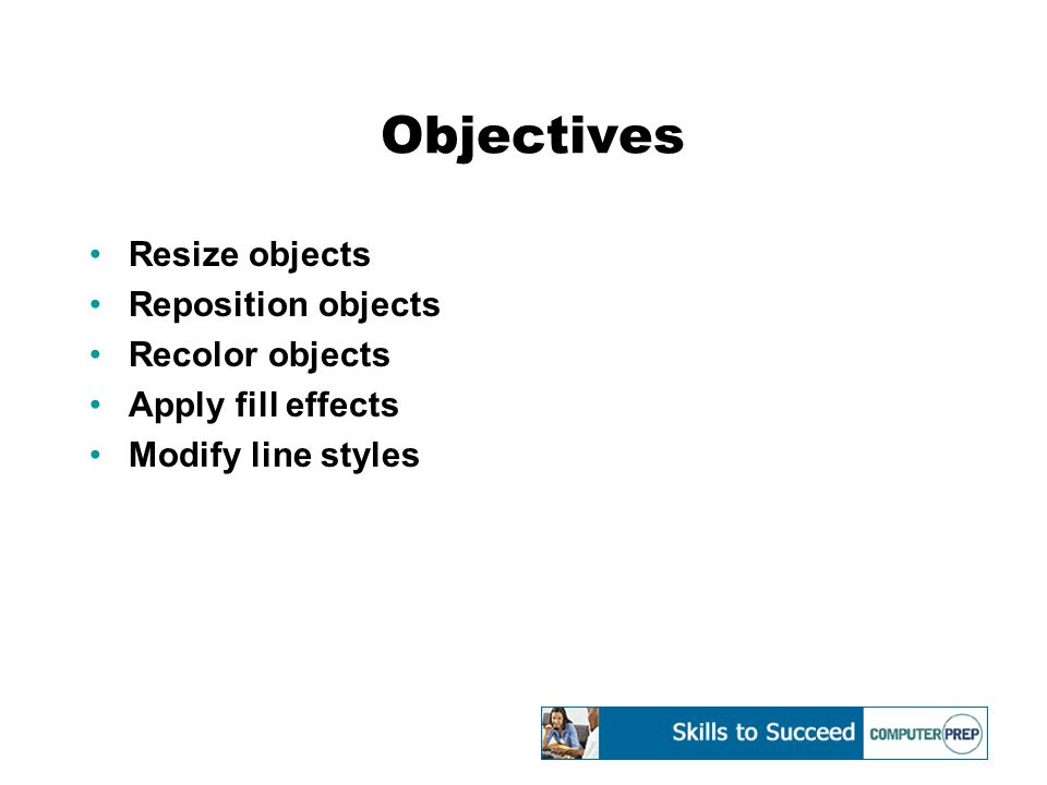 Objectives Resize objects Reposition objects Recolor objects Apply fill effects Modify line styles