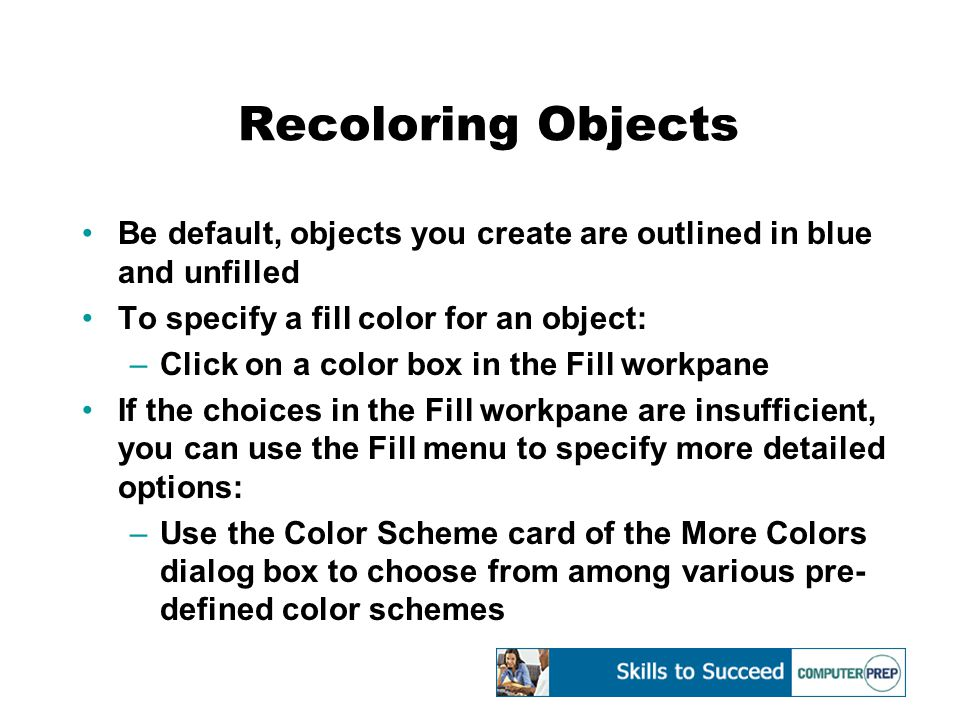 Recoloring Objects Be default, objects you create are outlined in blue and unfilled To specify a fill color for an object: –Click on a color box in the Fill workpane If the choices in the Fill workpane are insufficient, you can use the Fill menu to specify more detailed options: –Use the Color Scheme card of the More Colors dialog box to choose from among various pre- defined color schemes
