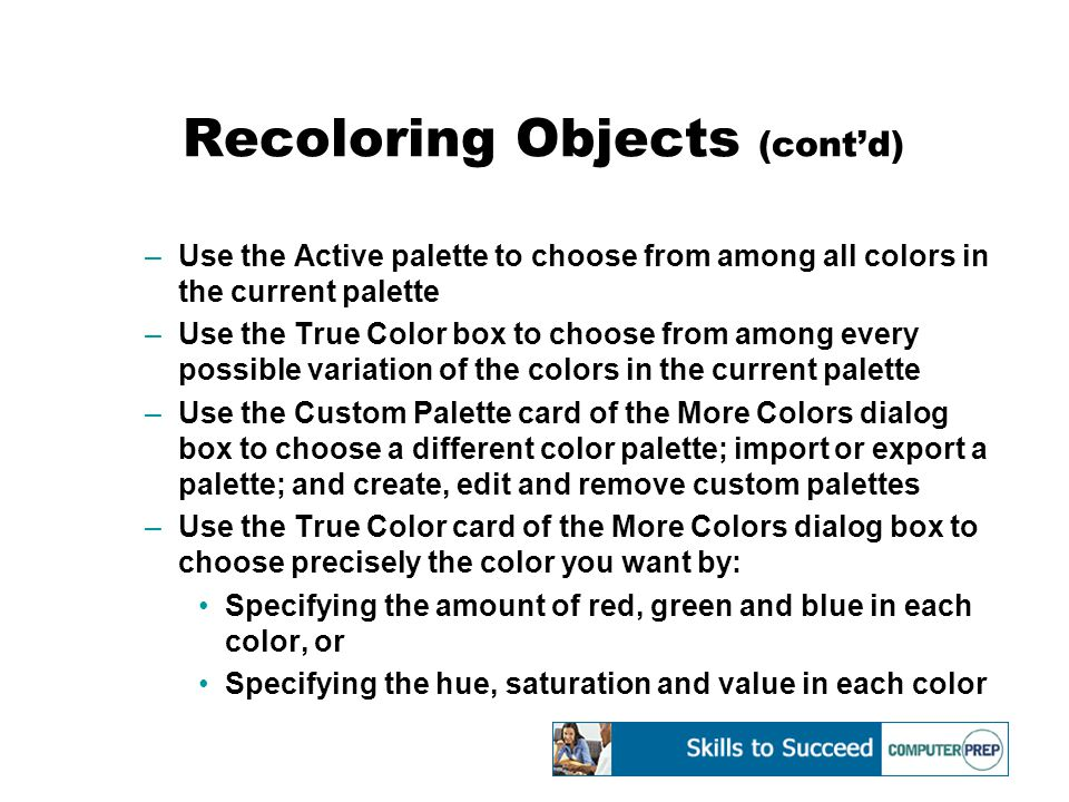 Recoloring Objects (cont'd) –Use the Active palette to choose from among all colors in the current palette –Use the True Color box to choose from among every possible variation of the colors in the current palette –Use the Custom Palette card of the More Colors dialog box to choose a different color palette; import or export a palette; and create, edit and remove custom palettes –Use the True Color card of the More Colors dialog box to choose precisely the color you want by: Specifying the amount of red, green and blue in each color, or Specifying the hue, saturation and value in each color