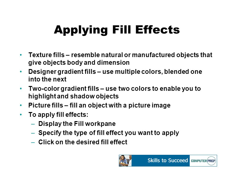 Applying Fill Effects Texture fills – resemble natural or manufactured objects that give objects body and dimension Designer gradient fills – use multiple colors, blended one into the next Two-color gradient fills – use two colors to enable you to highlight and shadow objects Picture fills – fill an object with a picture image To apply fill effects: –Display the Fill workpane –Specify the type of fill effect you want to apply –Click on the desired fill effect