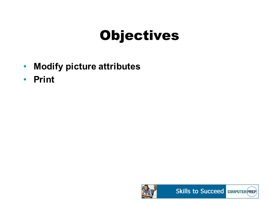 Objectives Modify picture attributes Print