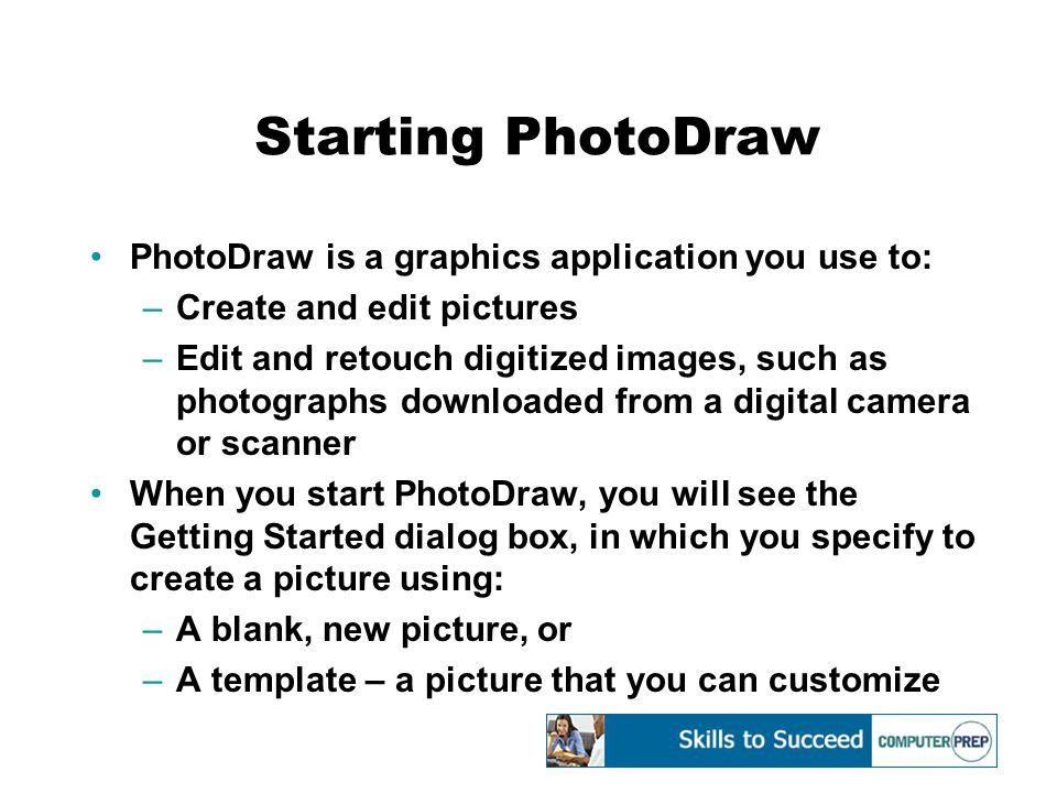 Starting PhotoDraw (cont'd) –A digital camera – a camera that takes pictures and saves them as digital image files –A scanner – a machine that scans a picture and converts it to a digital image –A Web page – a document you can access on the World Wide Web To start PhotoDraw: –Click on Start, Programs, Microsoft PhotoDraw V2