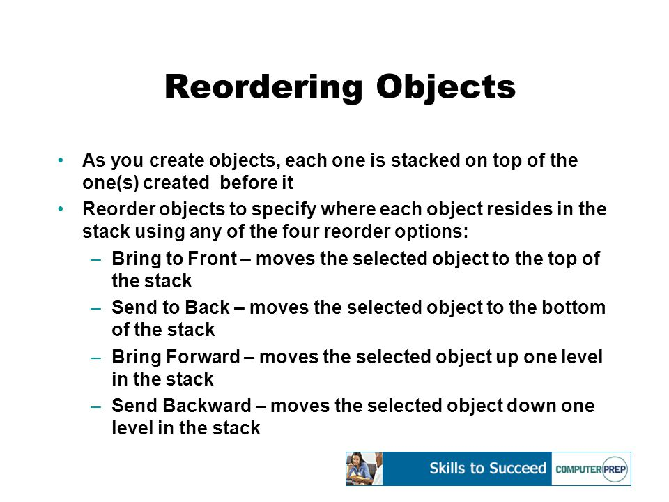 Reordering Objects As you create objects, each one is stacked on top of the one(s) created before it Reorder objects to specify where each object resides in the stack using any of the four reorder options: –Bring to Front – moves the selected object to the top of the stack –Send to Back – moves the selected object to the bottom of the stack –Bring Forward – moves the selected object up one level in the stack –Send Backward – moves the selected object down one level in the stack