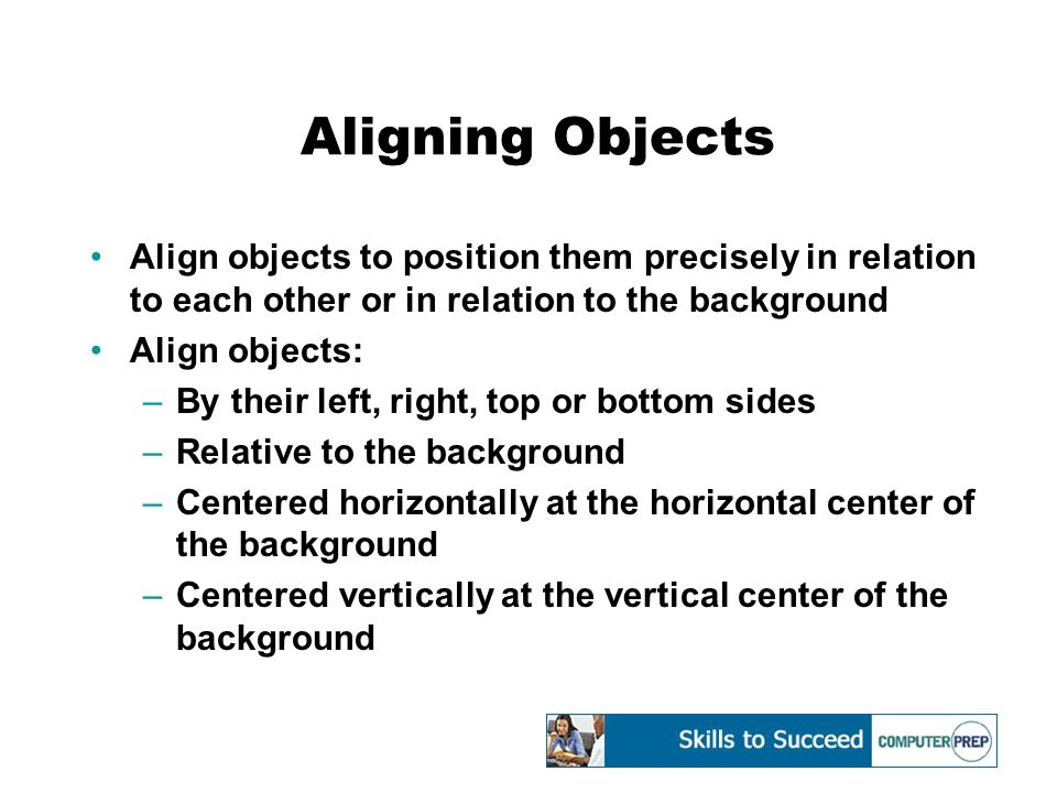Aligning Objects Align objects to position them precisely in relation to each other or in relation to the background Align objects: –By their left, right, top or bottom sides –Relative to the background –Centered horizontally at the horizontal center of the background –Centered vertically at the vertical center of the background