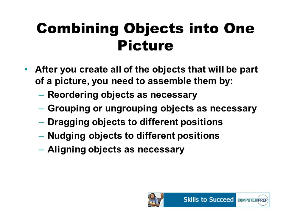 Combining Objects into One Picture After you create all of the objects that will be part of a picture, you need to assemble them by: –Reordering objects as necessary –Grouping or ungrouping objects as necessary –Dragging objects to different positions –Nudging objects to different positions –Aligning objects as necessary