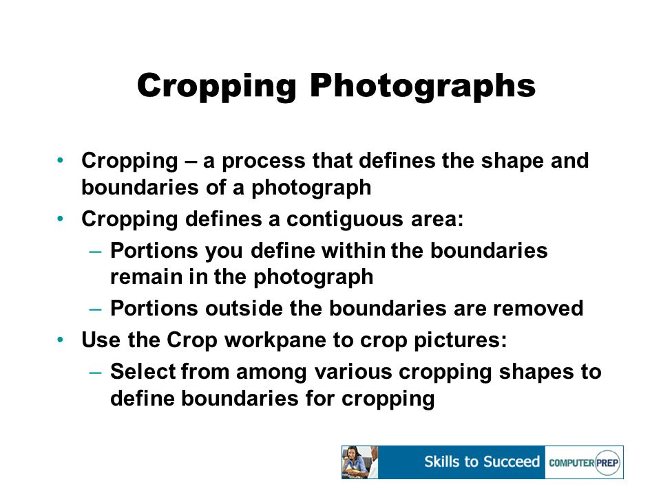 Cropping Photographs Cropping – a process that defines the shape and boundaries of a photograph Cropping defines a contiguous area: –Portions you define within the boundaries remain in the photograph –Portions outside the boundaries are removed Use the Crop workpane to crop pictures: –Select from among various cropping shapes to define boundaries for cropping