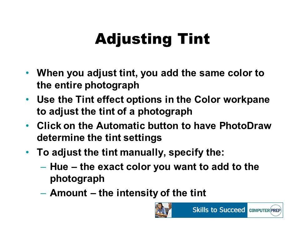 Adjusting Tint When you adjust tint, you add the same color to the entire photograph Use the Tint effect options in the Color workpane to adjust the tint of a photograph Click on the Automatic button to have PhotoDraw determine the tint settings To adjust the tint manually, specify the: –Hue – the exact color you want to add to the photograph –Amount – the intensity of the tint