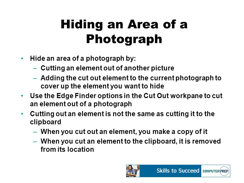 Hiding an Area of a Photograph Hide an area of a photograph by: –Cutting an element out of another picture –Adding the cut out element to the current photograph to cover up the element you want to hide Use the Edge Finder options in the Cut Out workpane to cut an element out of a photograph Cutting out an element is not the same as cutting it to the clipboard –When you cut out an element, you make a copy of it –When you cut an element to the clipboard, it is removed from its location