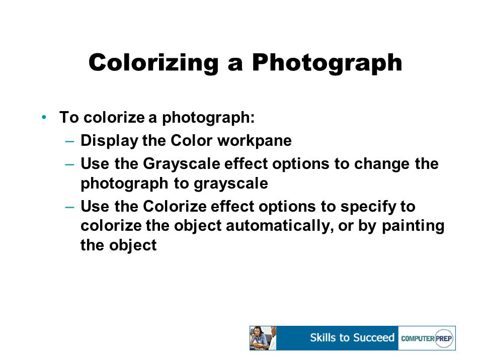 Colorizing a Photograph To colorize a photograph: –Display the Color workpane –Use the Grayscale effect options to change the photograph to grayscale –Use the Colorize effect options to specify to colorize the object automatically, or by painting the object