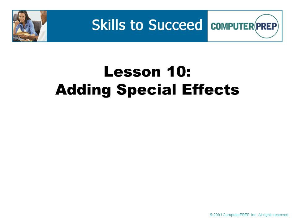 © 2001 ComputerPREP, Inc. All rights reserved. Lesson 10: Adding Special Effects