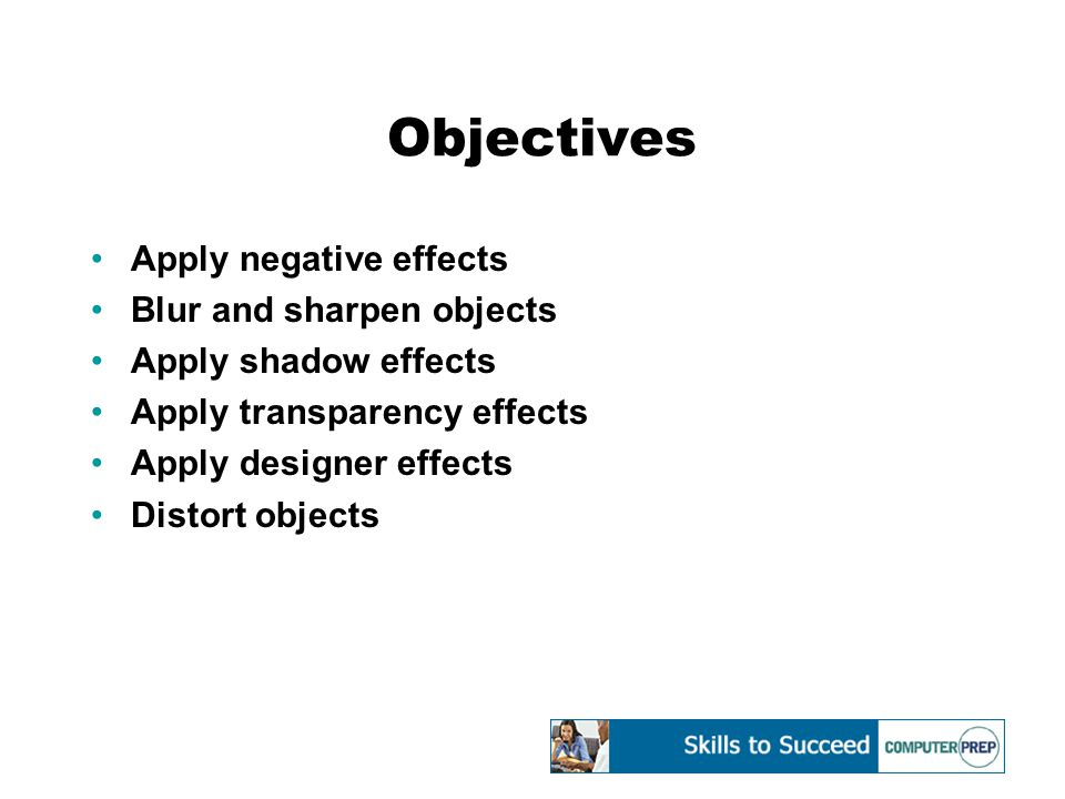 Objectives Apply negative effects Blur and sharpen objects Apply shadow effects Apply transparency effects Apply designer effects Distort objects