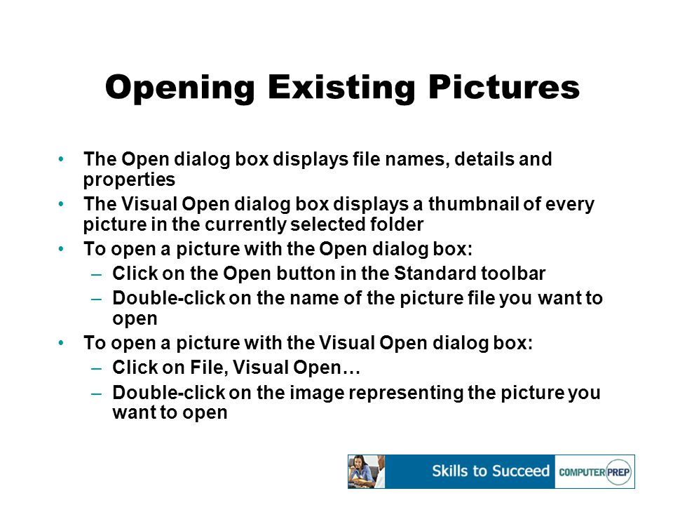 Opening Existing Pictures The Open dialog box displays file names, details and properties The Visual Open dialog box displays a thumbnail of every picture in the currently selected folder To open a picture with the Open dialog box: –Click on the Open button in the Standard toolbar –Double-click on the name of the picture file you want to open To open a picture with the Visual Open dialog box: –Click on File, Visual Open… –Double-click on the image representing the picture you want to open