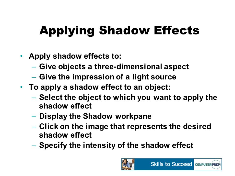 Applying Shadow Effects Apply shadow effects to: –Give objects a three-dimensional aspect –Give the impression of a light source To apply a shadow effect to an object: –Select the object to which you want to apply the shadow effect –Display the Shadow workpane –Click on the image that represents the desired shadow effect –Specify the intensity of the shadow effect