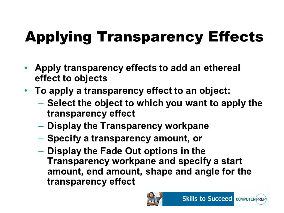 Applying Transparency Effects Apply transparency effects to add an ethereal effect to objects To apply a transparency effect to an object: –Select the object to which you want to apply the transparency effect –Display the Transparency workpane –Specify a transparency amount, or –Display the Fade Out options in the Transparency workpane and specify a start amount, end amount, shape and angle for the transparency effect