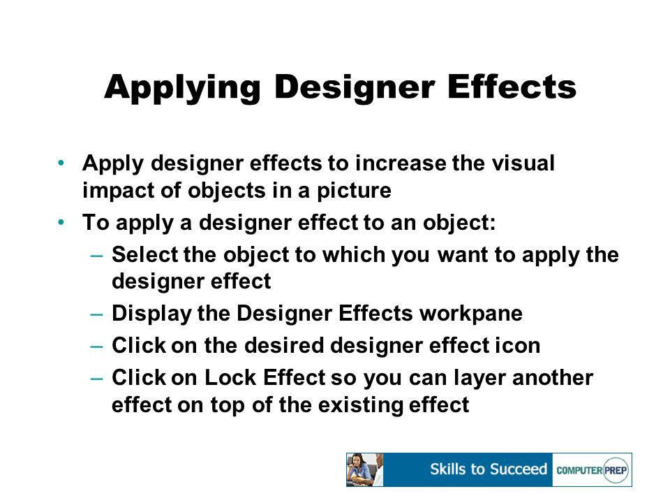 Applying Designer Effects Apply designer effects to increase the visual impact of objects in a picture To apply a designer effect to an object: –Select the object to which you want to apply the designer effect –Display the Designer Effects workpane –Click on the desired designer effect icon –Click on Lock Effect so you can layer another effect on top of the existing effect