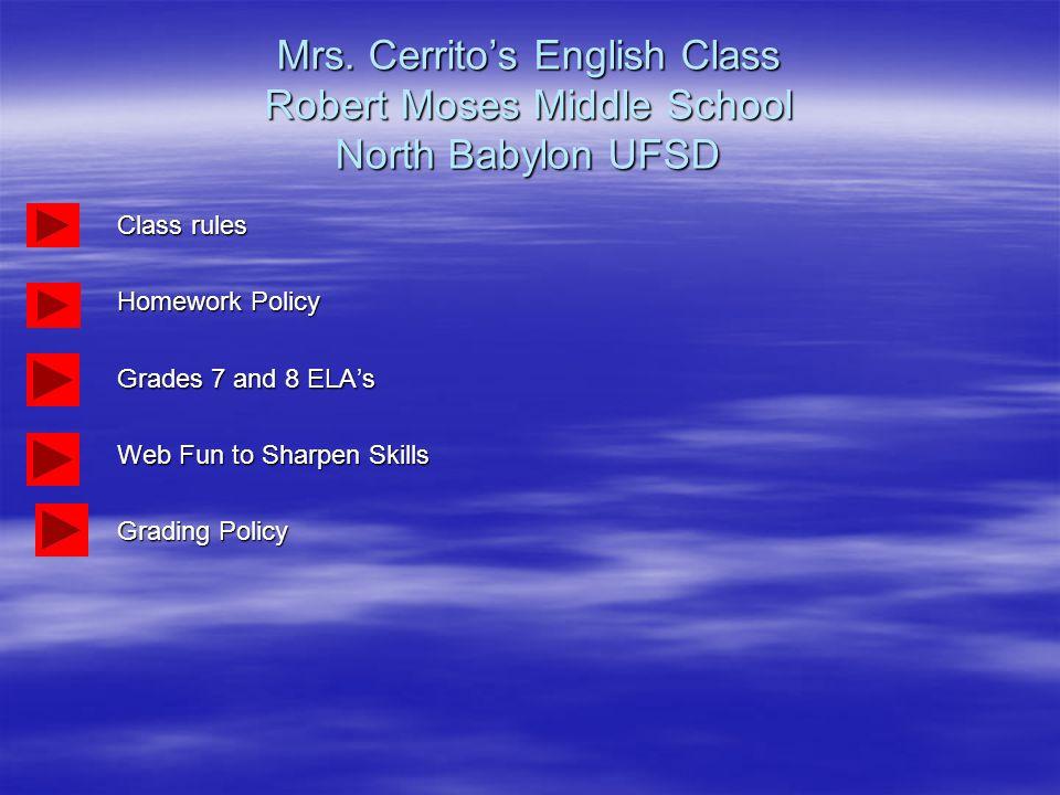 Mrs. Cerrito's English Class Robert Moses Middle School North Babylon UFSD Class rules Homework Policy Grades 7 and 8 ELA's Web Fun to Sharpen Skills