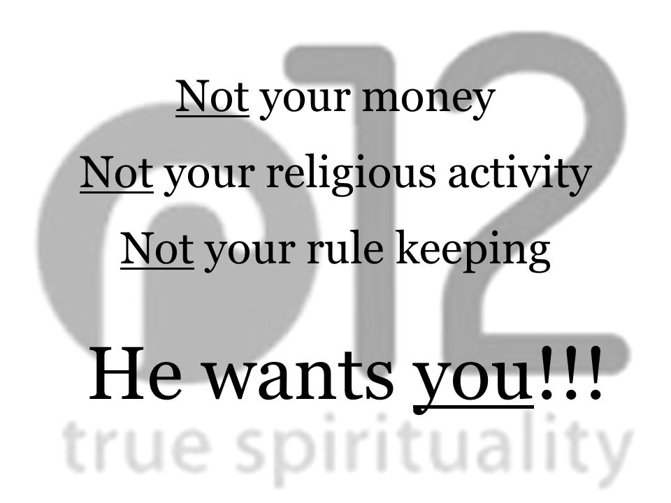 Not your money Not your religious activity Not your rule keeping He wants you!!!