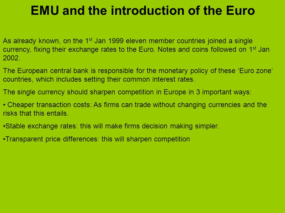EMU and the introduction of the Euro As already known, on the 1 st Jan 1999 eleven member countries joined a single currency, fixing their exchange rates to the Euro.