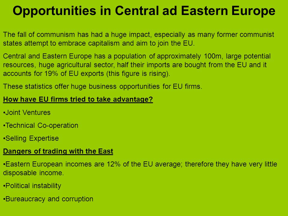 Opportunities in Central ad Eastern Europe The fall of communism has had a huge impact, especially as many former communist states attempt to embrace capitalism and aim to join the EU.