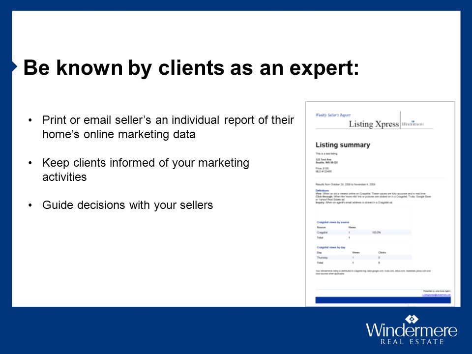 Be known by clients as an expert: Print or email seller's an individual report of their home's online marketing data Keep clients informed of your marketing activities Guide decisions with your sellers