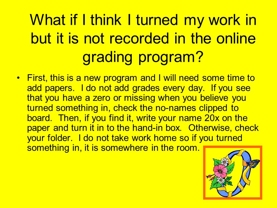 What if I think I turned my work in but it is not recorded in the online grading program.