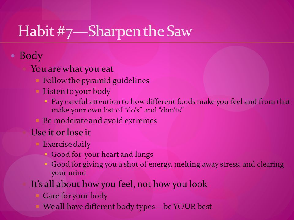 Habit #7—Sharpen the Saw Body You are what you eat  Follow the pyramid guidelines  Listen to your body  Pay careful attention to how different foods make you feel and from that make your own list of do's and don'ts  Be moderate and avoid extremes Use it or lose it  Exercise daily  Good for your heart and lungs  Good for giving you a shot of energy, melting away stress, and clearing your mind It's all about how you feel, not how you look  Care for your body  We all have different body types—be YOUR best