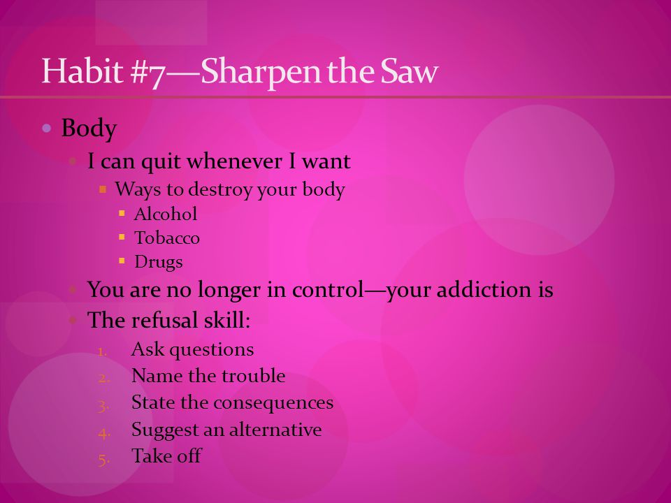 Habit #7—Sharpen the Saw Body I can quit whenever I want  Ways to destroy your body  Alcohol  Tobacco  Drugs You are no longer in control—your addiction is The refusal skill: 1.