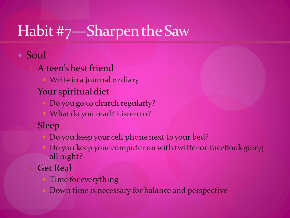 Habit #7—Sharpen the Saw Soul A teen's best friend  Write in a journal or diary Your spiritual diet  Do you go to church regularly.