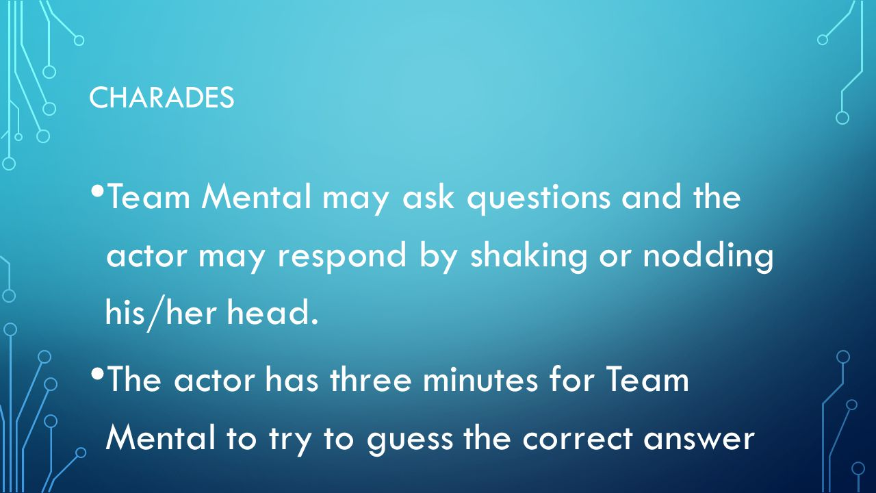 CHARADES Team Mental may ask questions and the actor may respond by shaking or nodding his/her head. The actor has three minutes for Team Mental to tr