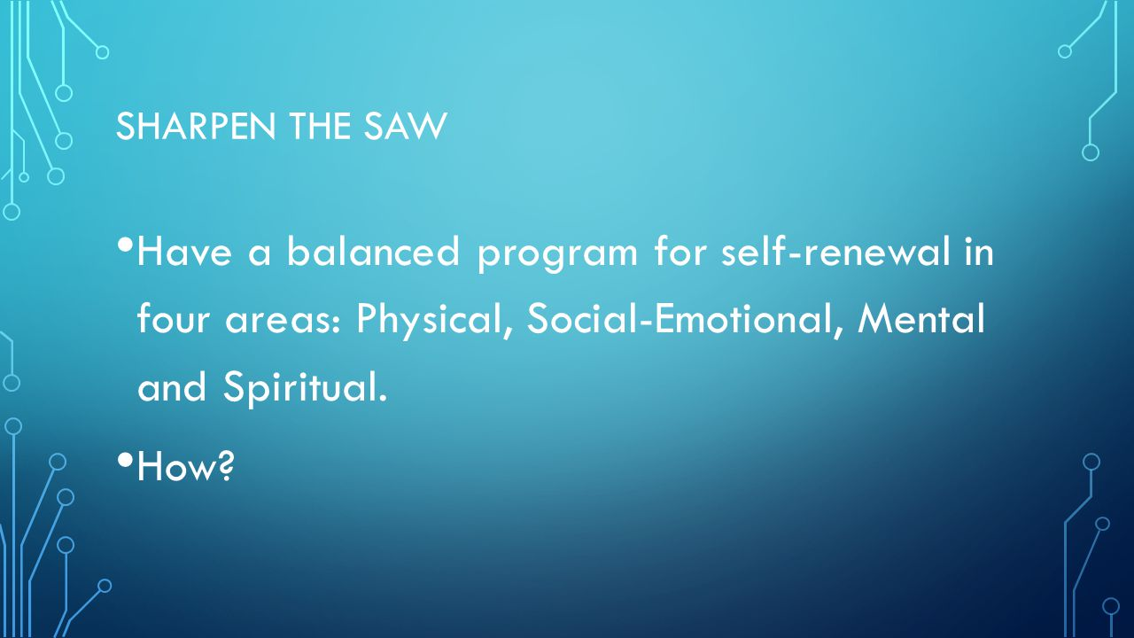 SHARPEN THE SAW Have a balanced program for self-renewal in four areas: Physical, Social-Emotional, Mental and Spiritual. How?