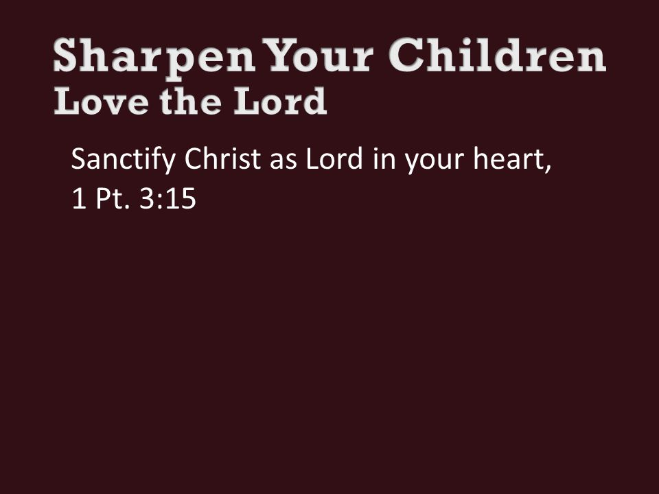 Sanctify Christ as Lord in your heart, 1 Pt. 3:15