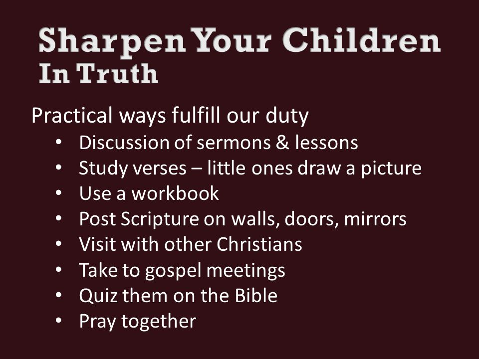 Practical ways fulfill our duty Discussion of sermons & lessons Study verses – little ones draw a picture Use a workbook Post Scripture on walls, doors, mirrors Visit with other Christians Take to gospel meetings Quiz them on the Bible Pray together